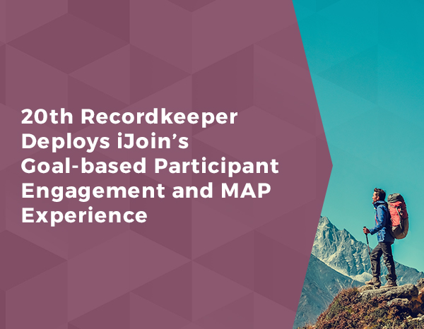 20th Recordkeeper Deploys iJoin's Goal-based Participant Engagement and MAP Experience