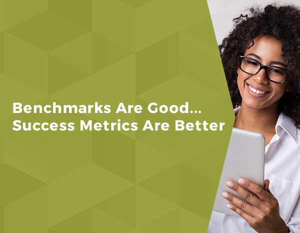 Benchmarks Are Good… Success Metrics Are Better