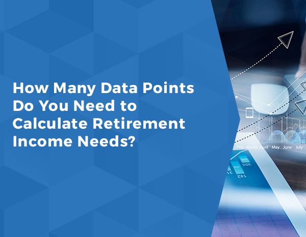 How Many Data Points Do You Need to Calculate Retirement Income Needs?