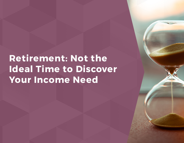 Retirement: Not the Ideal Time to Discover Your Income Need