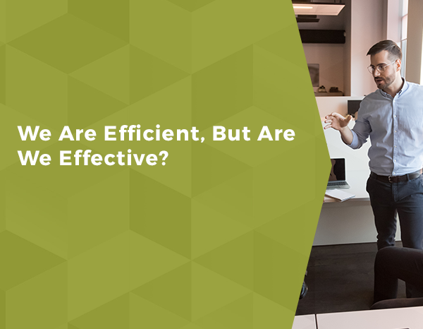 We Are Efficient, But Are We Effective?