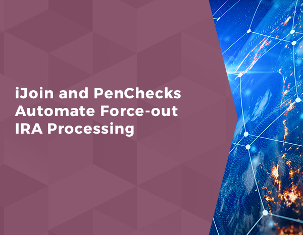 iJoin and PenChecks Automate Force-out IRA Processing